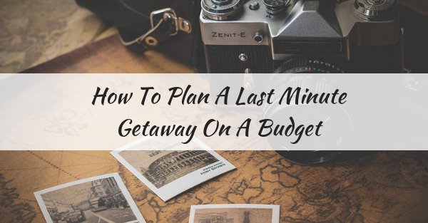 How to plan a last minute getaway on a budget