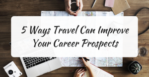 5 Ways Travel Can Improve Your Career Prospects